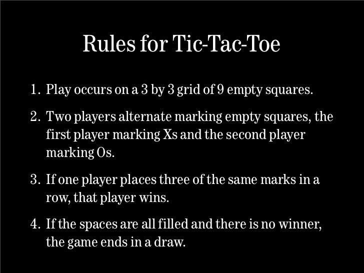 Rules for Tic-Tac-Toe 1. Play occurs on a 3 by 3 grid of 9 empty squares. 2. Two players alternate marking empty squares, ...