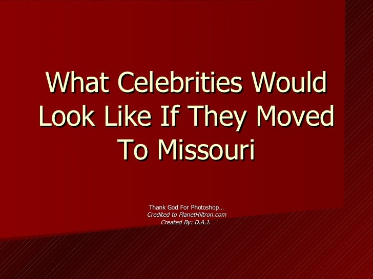What Celebrities Would Look Like If They Moved To Missouri Thank God For Photoshop… Credited to PlanetHiltron.com Created ...