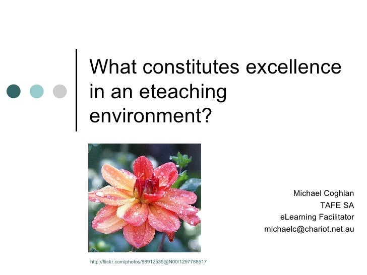 What constitutes excellence in an eteaching environment? Michael Coghlan TAFE SA eLearning Facilitator [email_address] htt...