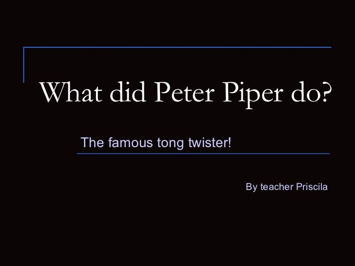 What did Peter Piper do? The famous tong twister! By teacher Priscila