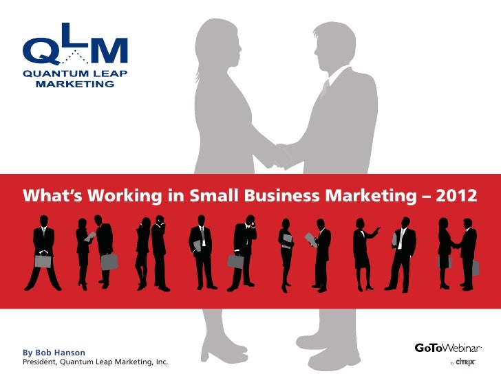 What's Working in Small Business Marketing – 2012By Bob HansonPresident, Quantum Leap Marketing, Inc.