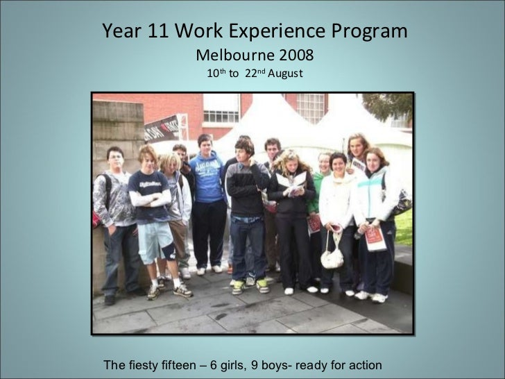 Year 11 Work Experience Program Melbourne 2008 10 th  to  22 nd  August The fiesty fifteen – 6 girls, 9 boys- ready for ac...