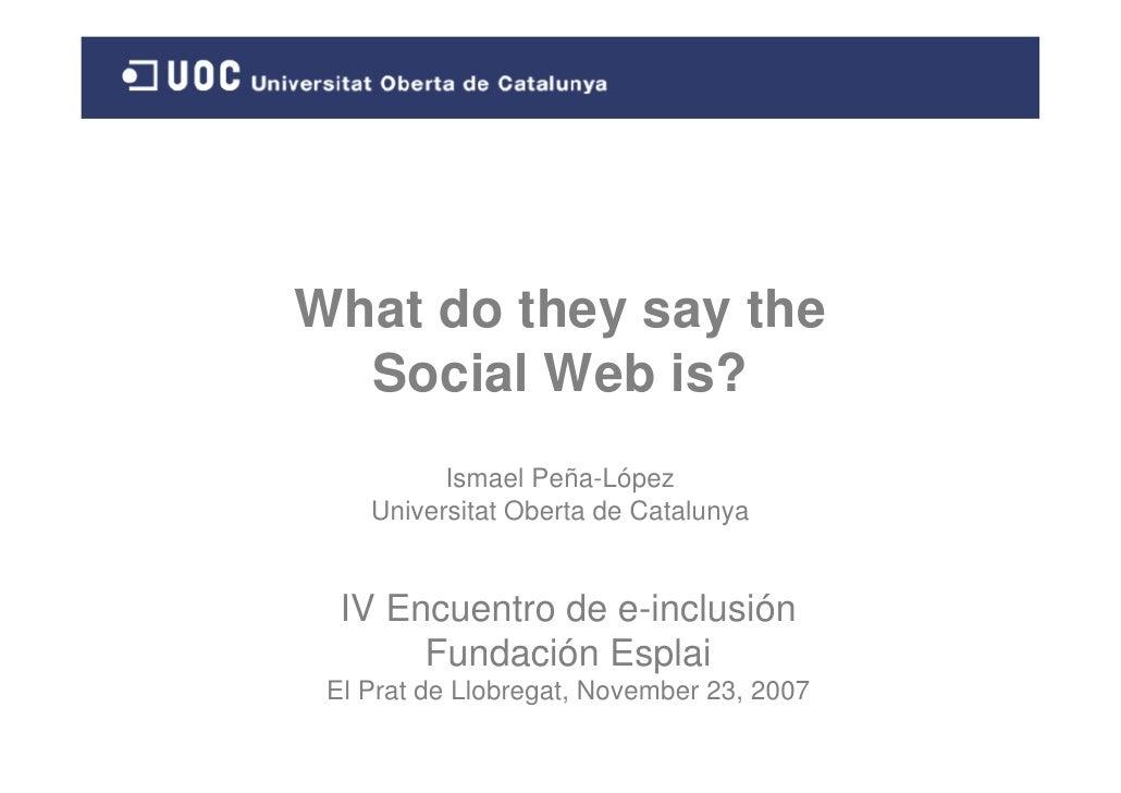 What do they say the   Social Web is?           Ismael Peña-López     Universitat Oberta de Catalunya     IV Encuentro de ...