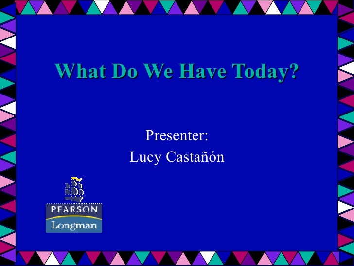 What Do We Have Today? Presenter : Lucy Castañón