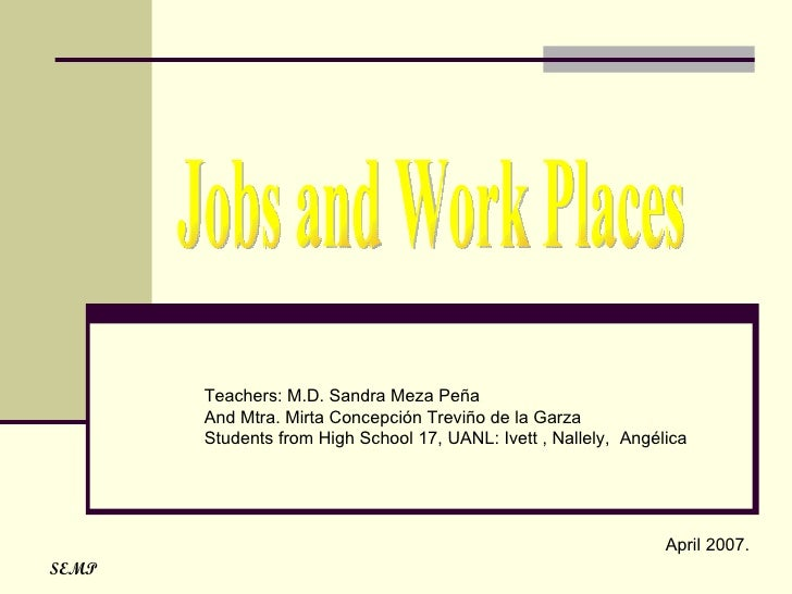 Jobs and Work Places Teachers: M.D. Sandra Meza Peña And Mtra. Mirta Concepción Treviño de la Garza  Students from High Sc...
