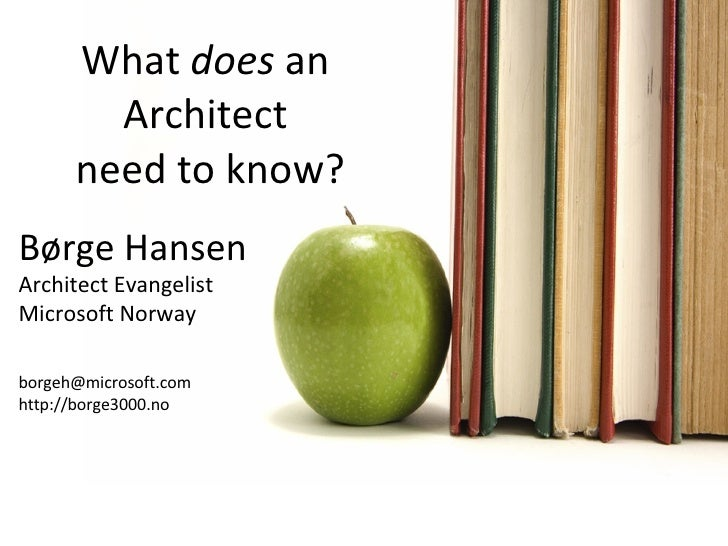 What  does  an  Architect  need to know? Jim Wilt Børge Hansen Architect Evangelist Microsoft Norway [email_address] http:...