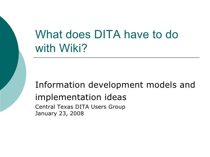 What does DITA have to do with Wiki?  Information development models and implementation ideas Central Texas DITA Users Gro...