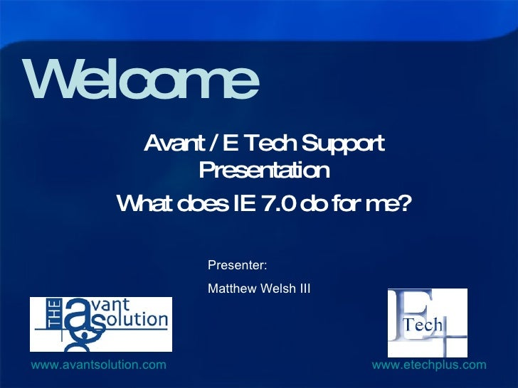Welcome Avant / E Tech Support Presentation What does IE 7.0 do for me? Presenter: Matthew Welsh III