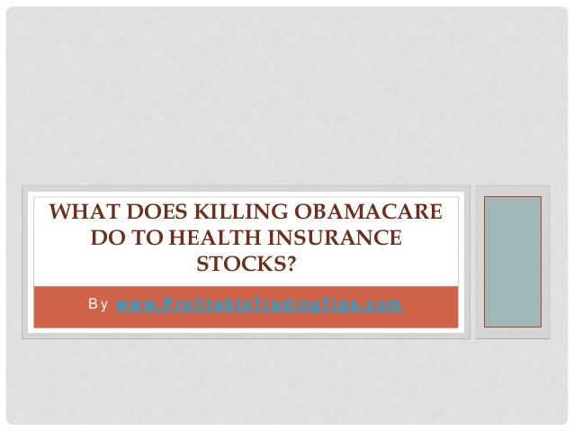 B y w w w. P r o f i t a b l e Tr a d i n g Ti p s . c o m WHAT DOES KILLING OBAMACARE DO TO HEALTH INSURANCE STOCKS?