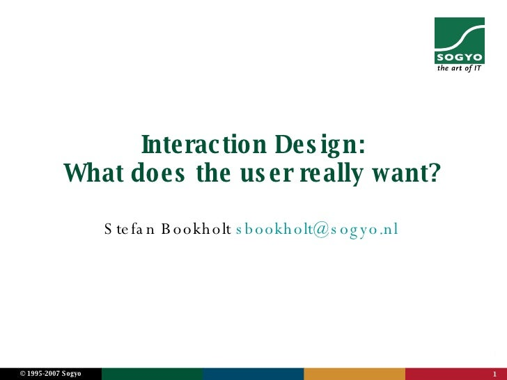 Interaction Design: What does the user really want? Stefan Bookholt  [email_address]