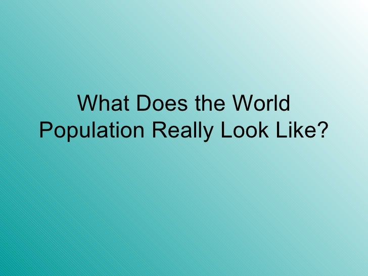 What Does the World Population Really Look Like?