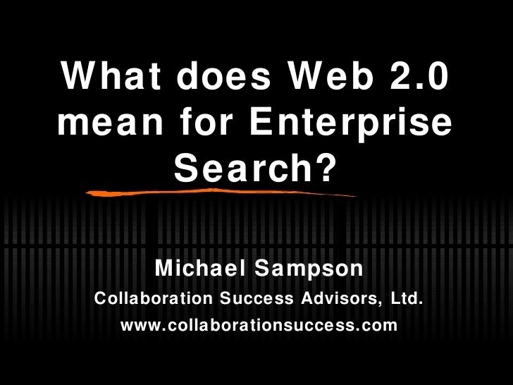 What does Web 2.0 mean for Enterprise Search? Michael Sampson Collaboration Success Advisors, Ltd. www.collaborationsucces...