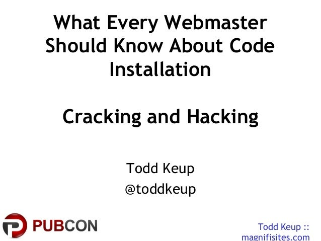 Todd Keup ::magnifisites.comWhat Every WebmasterShould Know About CodeInstallationCracking and HackingTodd Keup@toddkeup