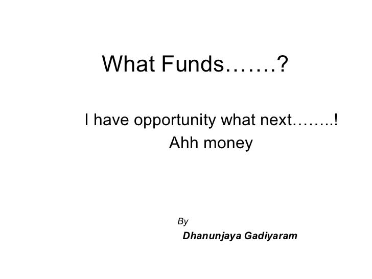 What Funds…….? I have opportunity what next……..! Ahh money By  Dhanunjaya   Gadiyaram