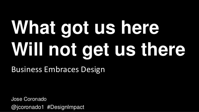 What got us here Will not get us there Jose Coronado @jcoronado1 #DesignImpact Business Embraces Design