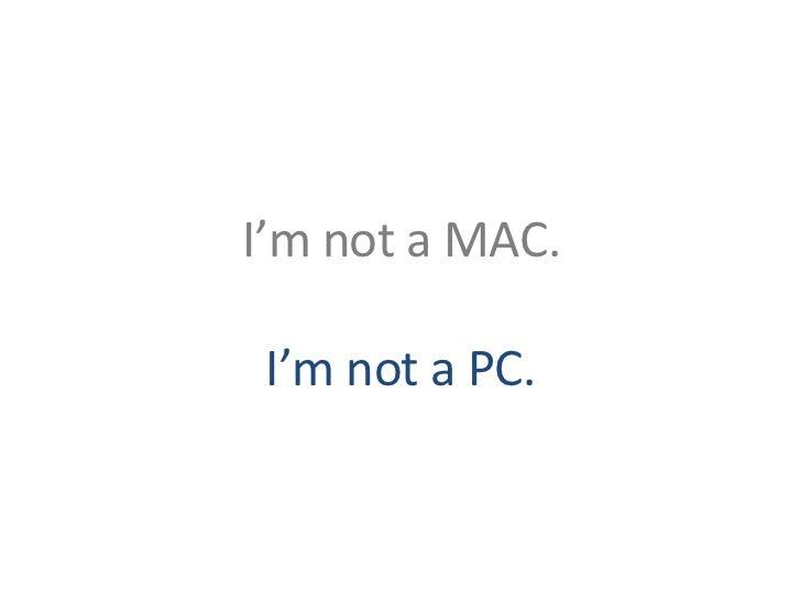 I'm not a MAC. I'm not a PC.