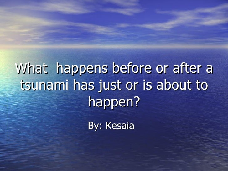 What  happens before or after a tsunami has just or is about to happen? By: Kesaia