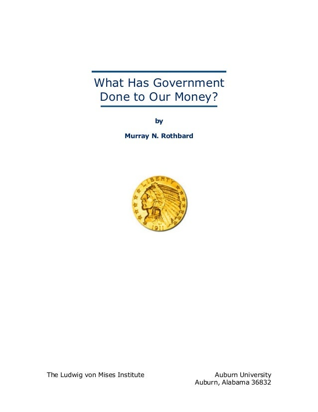 What Has Government Done to Our Money? by Murray N. Rothbard The Ludwig von Mises Institute Auburn University Auburn, Alab...