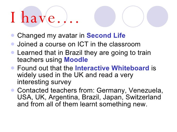 I have…. <ul><li>Changed my avatar in  Second Life </li></ul><ul><li>Joined a course on ICT in the classroom </li></ul><ul...