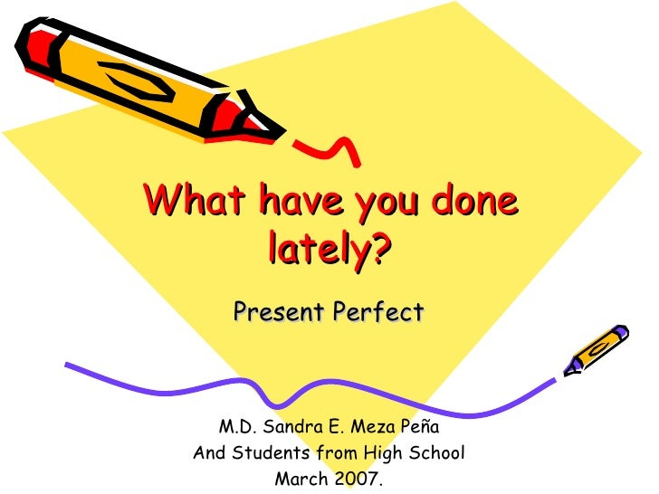 What have you done lately? Present Perfect M.D. Sandra E. Meza Peña And Students from High School March 2007.