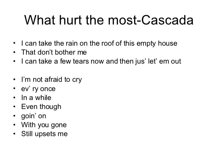 What hurt the most-Cascada <ul><li>I can take the rain on the roof of this empty house </li></ul><ul><li>That don't bother...