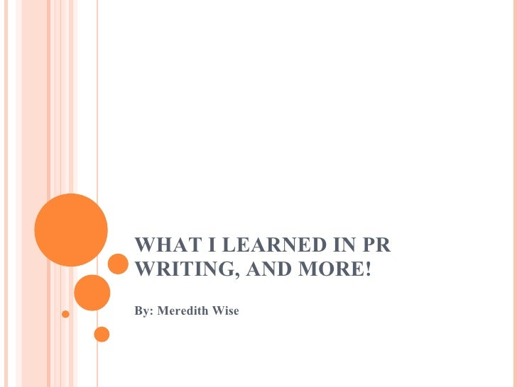 WHAT I LEARNED IN PR WRITING, AND MORE! By: Meredith Wise