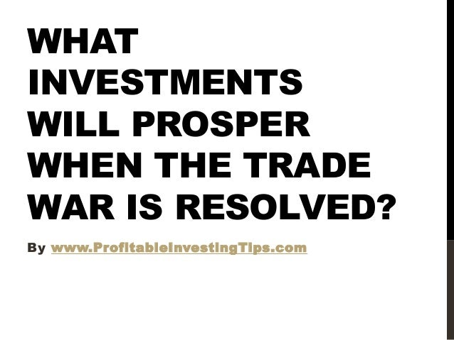 WHAT INVESTMENTS WILL PROSPER WHEN THE TRADE WAR IS RESOLVED? By www.ProfitableInvestingTips.com