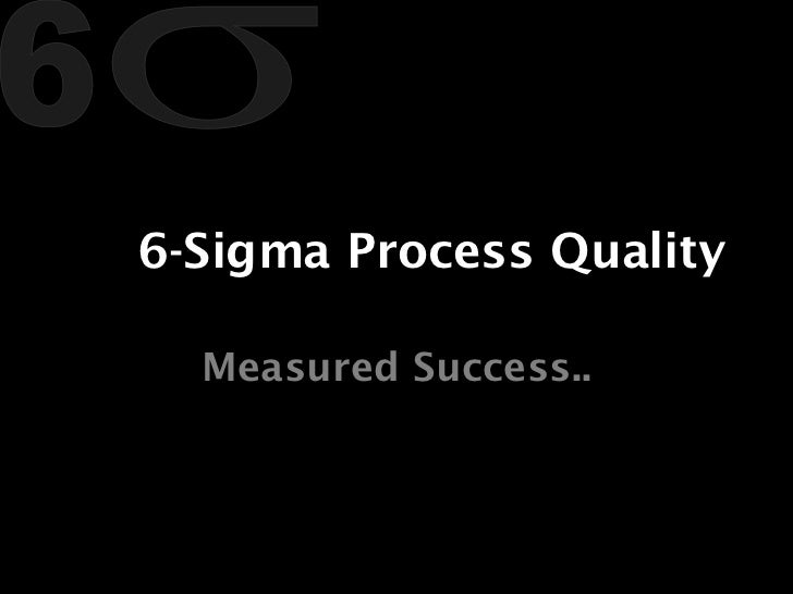 6-Sigma Process Quality Measured Success..