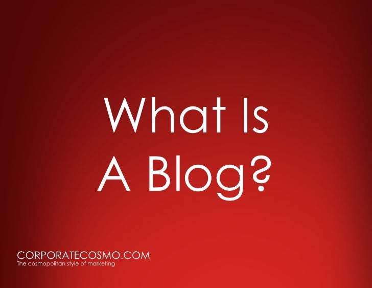 What Is                             A Blog? CORPORATECOSMO.COM The cosmopolitan style of marketing