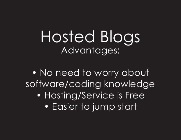 Hosted Blogs        Advantages:   • No need to worry about software/coding knowledge   • Hosting/Service is Free     • Eas...