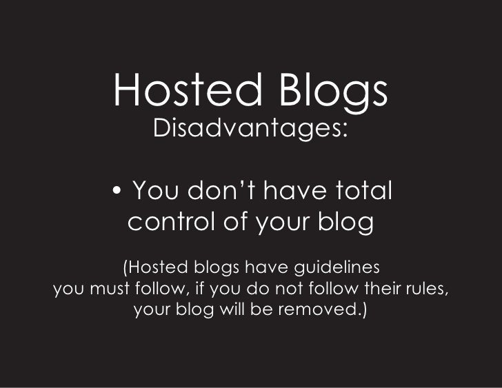 Hosted Blogs             Disadvantages:         • You don't have total         control of your blog        (Hosted blogs h...