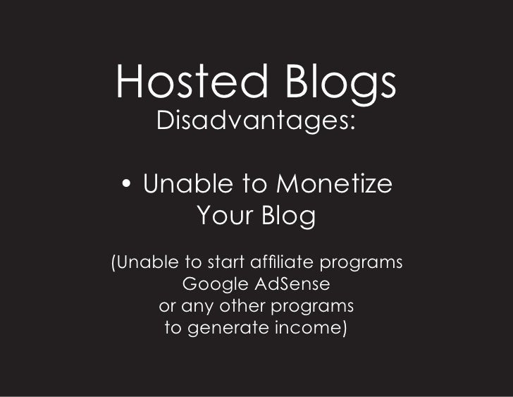 Hosted Blogs      Disadvantages:   • Unable to Monetize       Your Blog (Unable to start affiliate programs         Google...