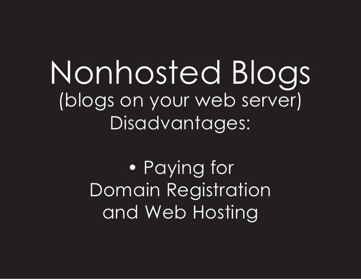 Nonhosted Blogs (blogs on your web server)      Disadvantages:        • Paying for    Domain Registration     and Web Host...