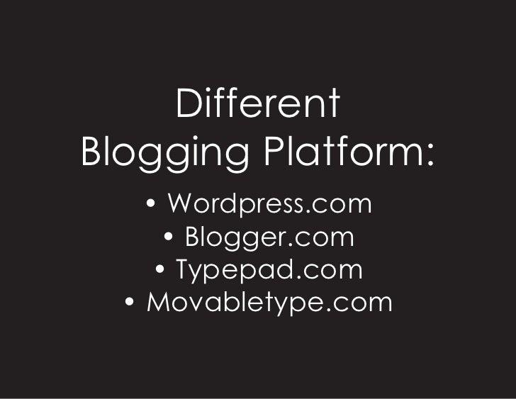 Different Blogging Platform:     • Wordpress.com       • Blogger.com      • Typepad.com   • Movabletype.com