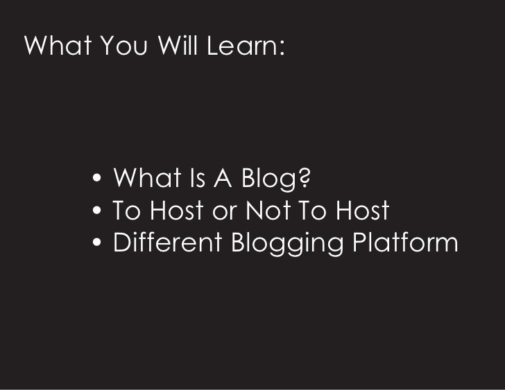 What You Will Learn:         • What Is A Blog?      • To Host or Not To Host      • Different Blogging Platform