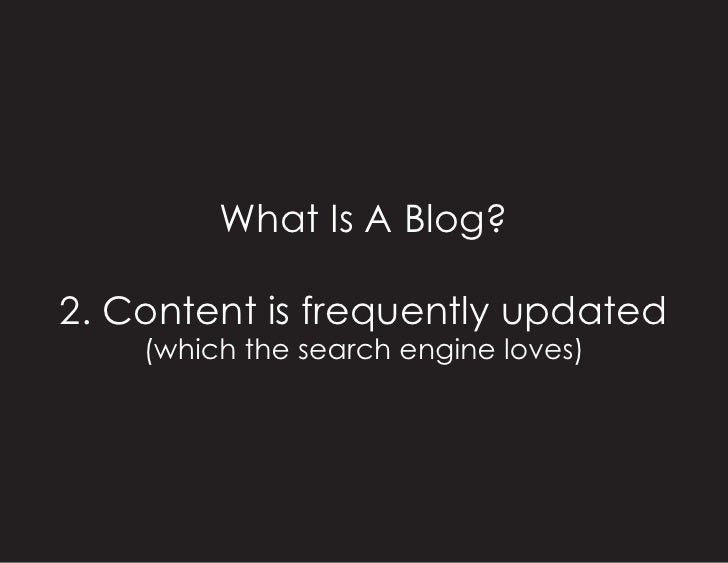 What Is A Blog?  2. Content is frequently updated     (which the search engine loves)