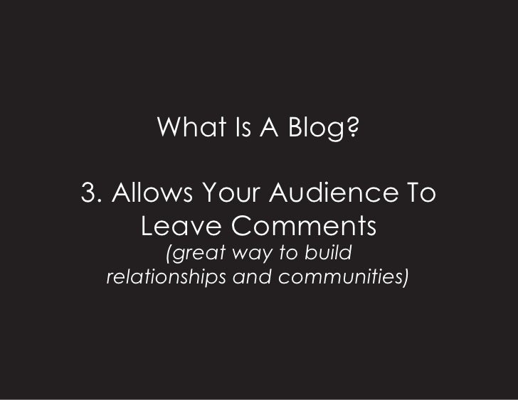 What Is A Blog?  3. Allows Your Audience To       Leave Comments         (great way to build  relationships and communitie...