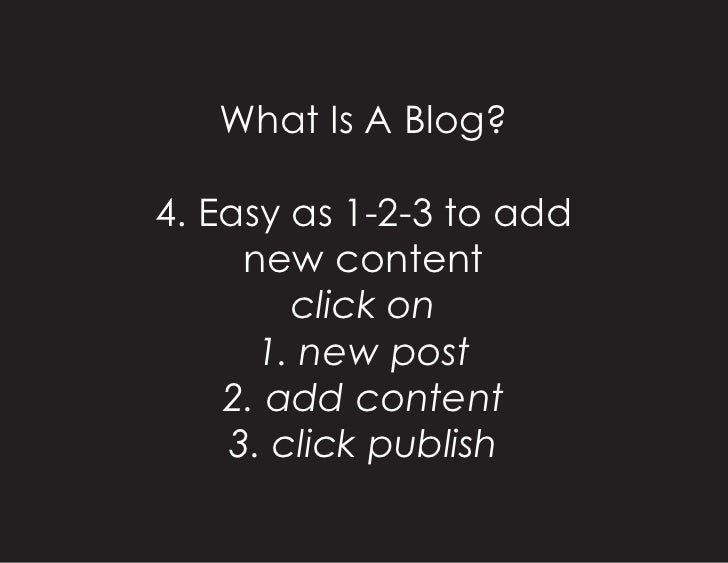 What Is A Blog?  4. Easy as 1-2-3 to add      new content         click on       1. new post     2. add content     3. cli...