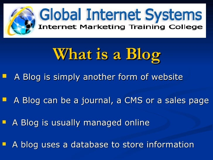 What is a Blog <ul><li>A Blog is simply another form of website </li></ul><ul><li>A Blog can be a journal, a CMS or a sale...
