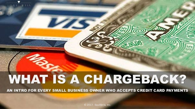 WHAT IS A CHARGEBACK? AN INTRO FOR EVERY SMALL BUSINESS OWNER WHO ACCEPTS CREDIT CARD PAYMENTS © 2017. Equilibria, Inc.