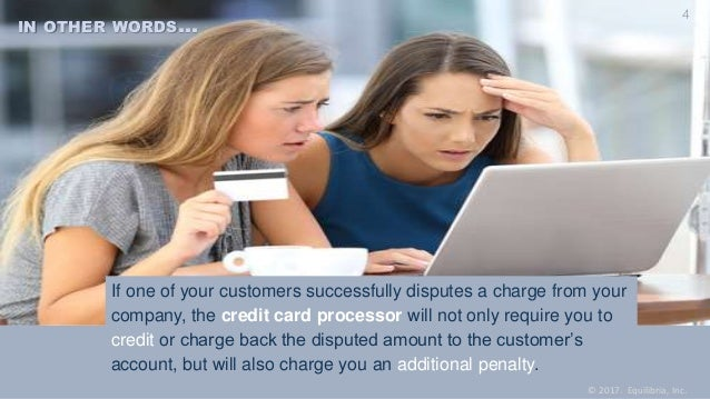 If one of your customers successfully disputes a charge from your company, the credit card processor will not only require...