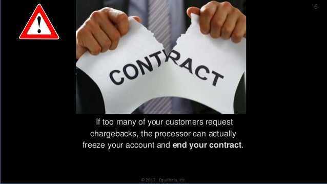 If too many of your customers request chargebacks, the processor can actually freeze your account and end your contract. ©...