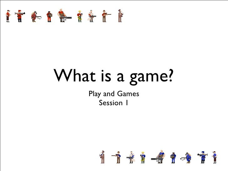 What is a game?     Play and Games        Session 1