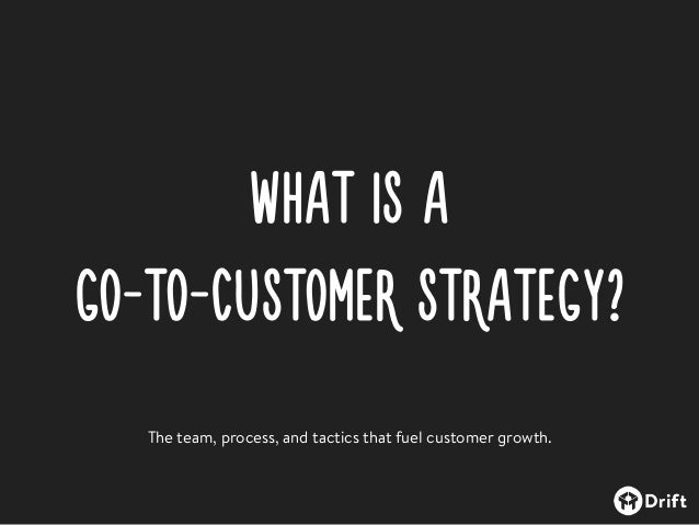 WHAT IS A  GO-TO-CUSTOMER STRATEGY? The team, process, and tactics that fuel customer growth.