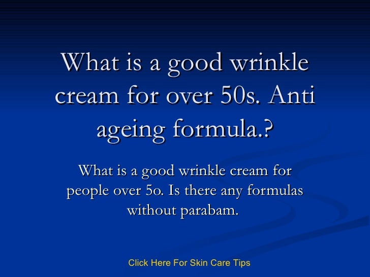 What is a good wrinkle cream for over 50s. Anti ageing formula.? What is a good wrinkle cream for people over 5o. Is there...