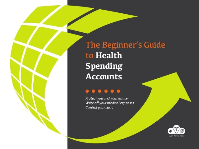 The Beginner's Guide to Health Spending Accounts Protect you and your family Write off your medical expenses Control your ...