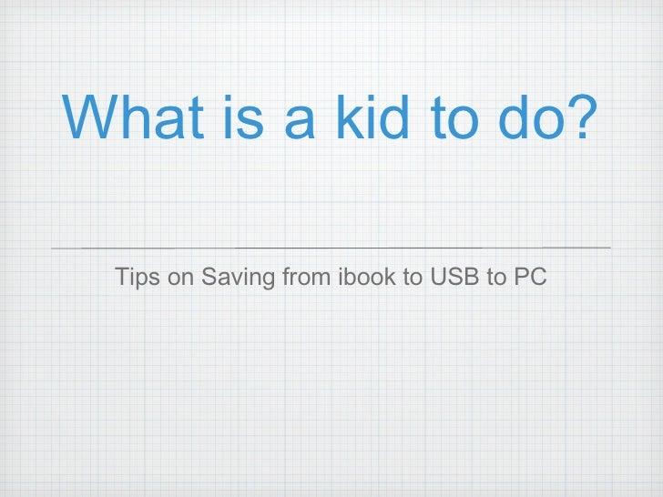 What is a kid to do? <ul><li>Tips on Saving from ibook to USB to PC </li></ul>