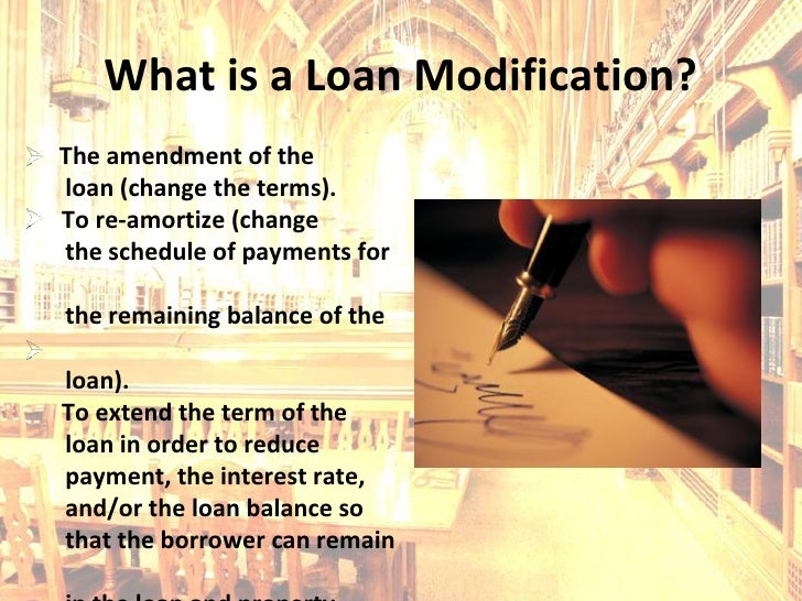 What is a Loan Modification? The amendment of the loan (change the terms). To re-amortize (change the schedule of payments...