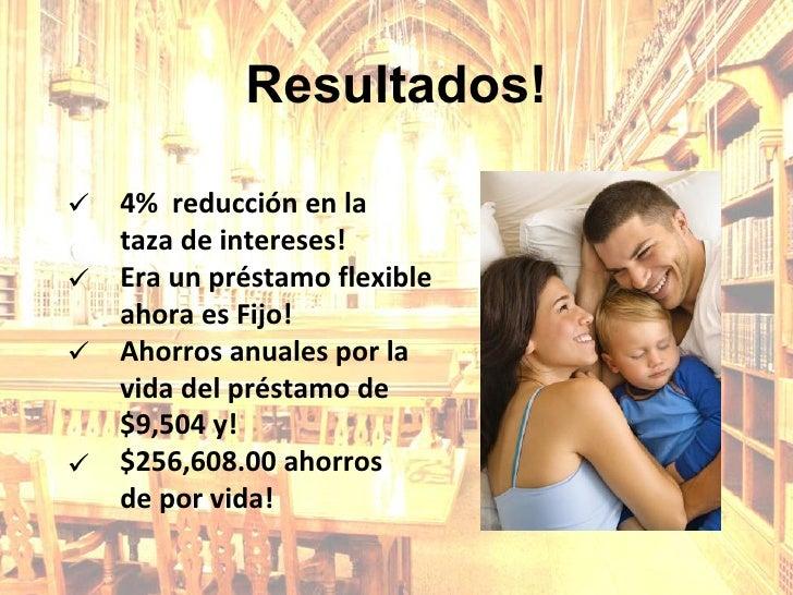  Resultados! 4%  reducción en la  taza de intereses! Era un préstamo flexible ahora es Fijo! Ahorros anuales por la vida ...