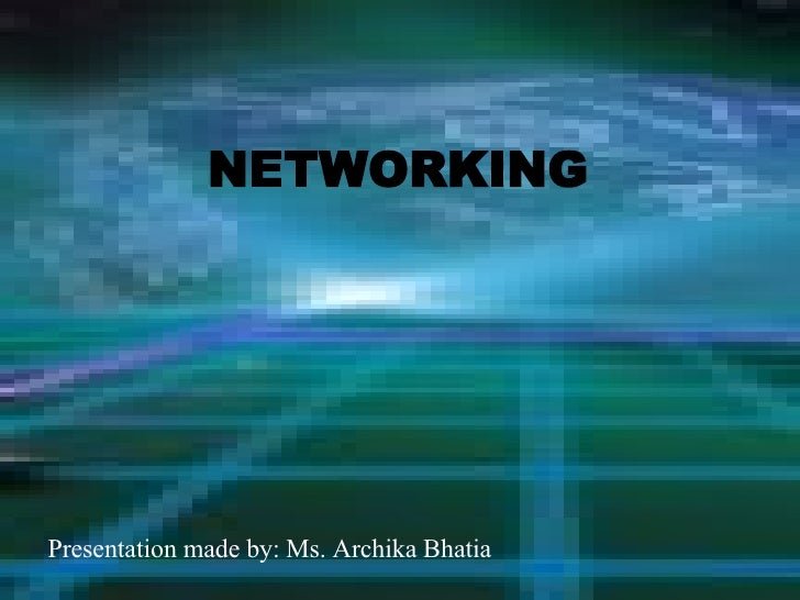 Presentation made by: Ms. Archika Bhatia NETWORKING